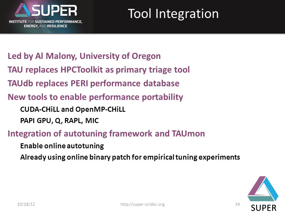 SUPER Tool Integration Led by Al Malony, University of Oregon TAU replaces HPCToolkit as primary triage tool TAUdb replaces PERI performance database New tools to enable performance portability CUDA-CHiLL and OpenMP-CHiLL PAPI GPU, Q, RAPL, MIC Integration of autotuning framework and TAUmon Enable online autotuning Already using online binary patch for empirical tuning experiments SUPER http://super-scidac.org3410/18/12