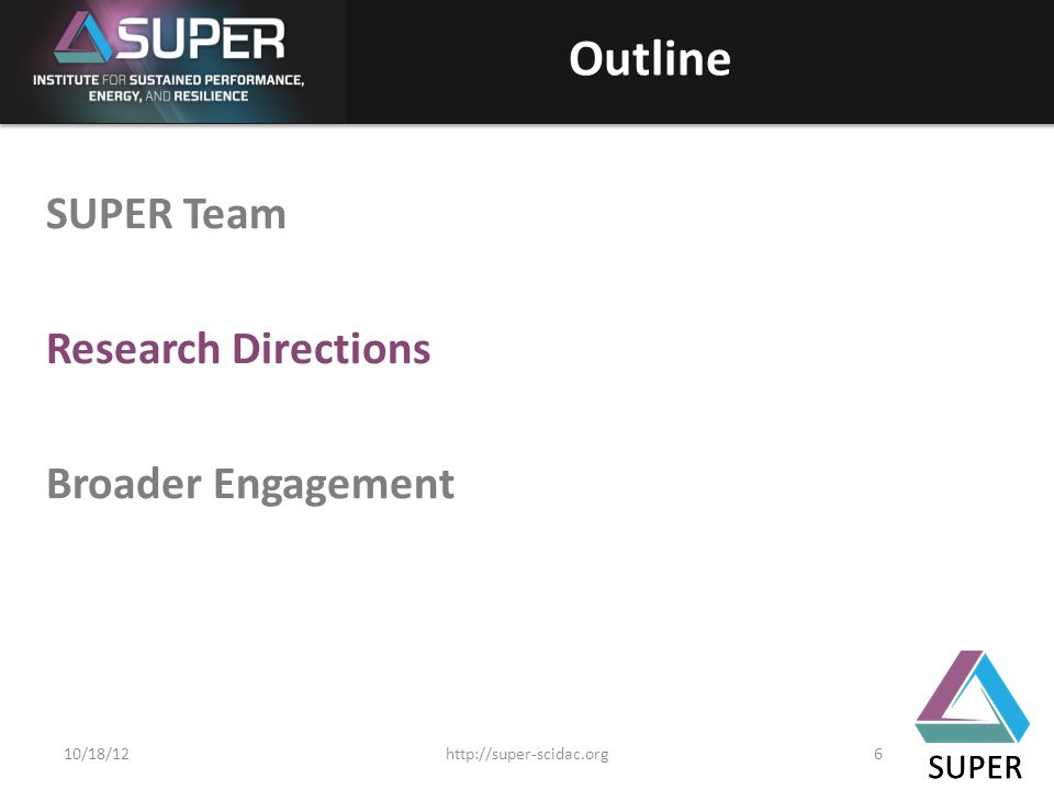 SUPER Outline SUPER Team Research Directions Broader Engagement SUPER http://super-scidac.org610/18/12