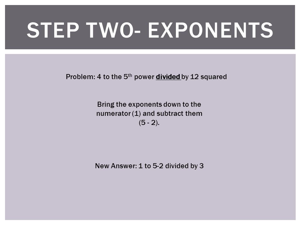 STEP TWO- EXPONENTS Problem: 4 to the 5 th power divided by 12 squared Bring the exponents down to the numerator (1) and subtract them (5 - 2).