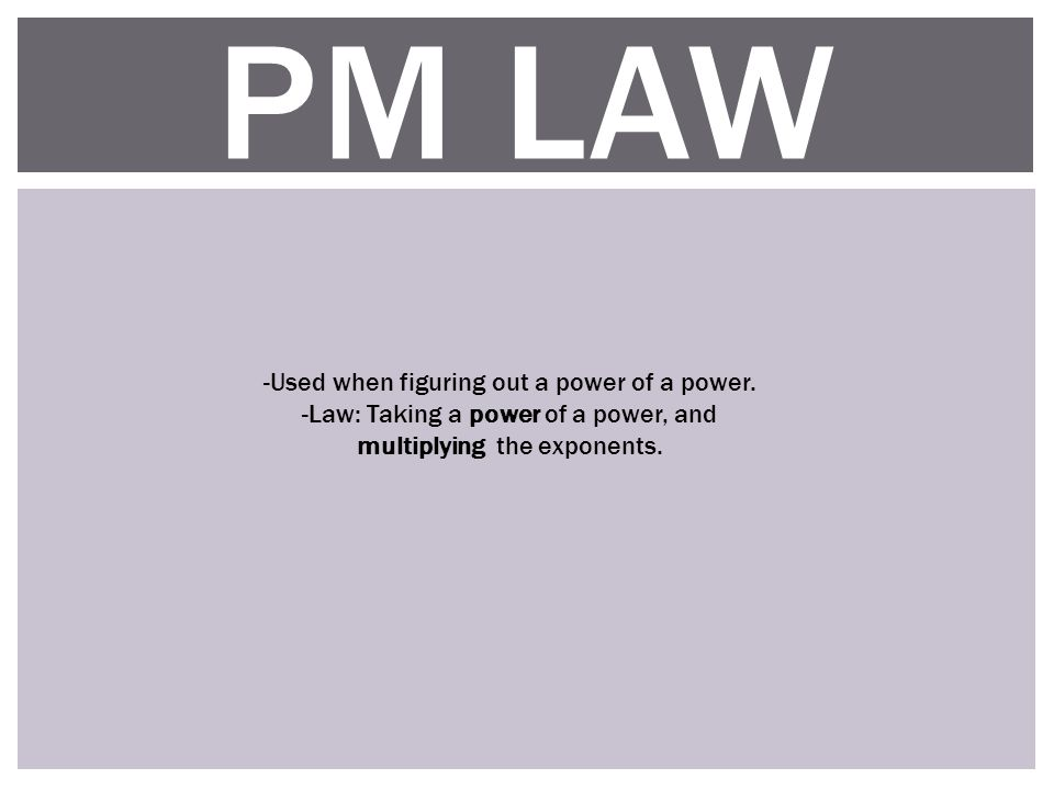 PM LAW -Used when figuring out a power of a power.