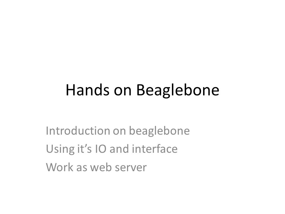 Hands on Beaglebone Introduction on beaglebone Using it's IO and interface Work as web server