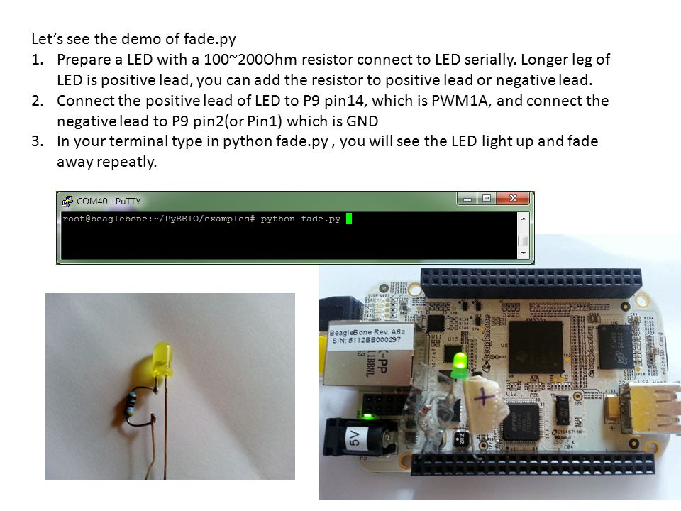 Let's see the demo of fade.py 1.Prepare a LED with a 100~200Ohm resistor connect to LED serially. Longer leg of LED is positive lead, you can add the