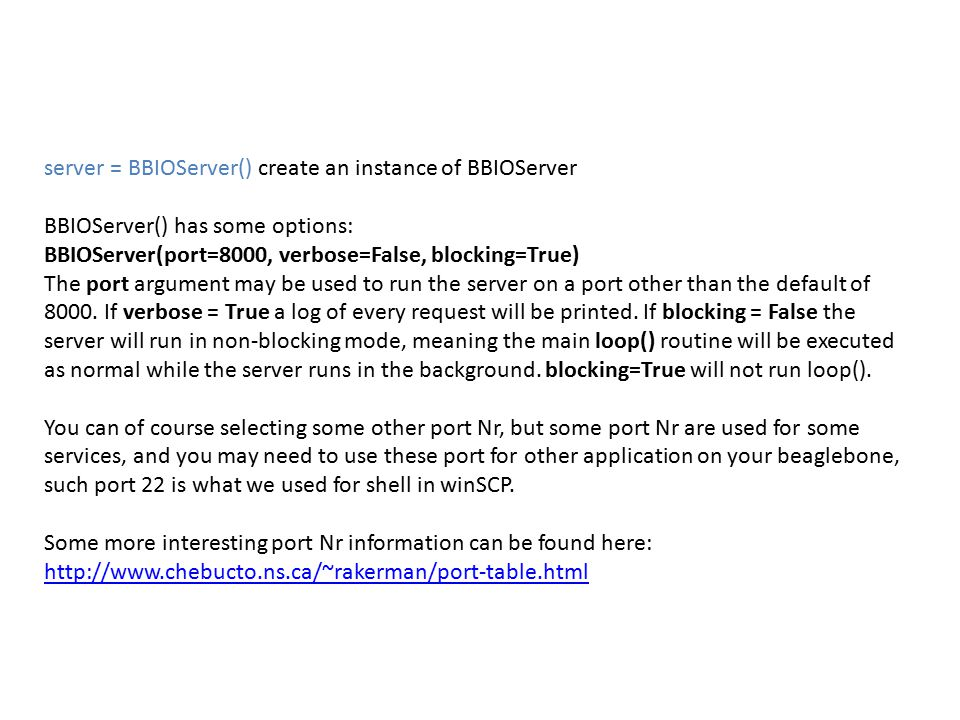 server = BBIOServer() create an instance of BBIOServer BBIOServer() has some options: BBIOServer(port=8000, verbose=False, blocking=True) The port arg
