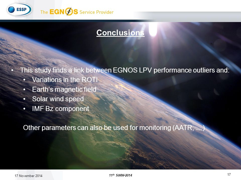 17 This study finds a link between EGNOS LPV performance outliers and: Variations in the ROTI Earth's magnetic field Solar wind speed IMF Bz component Other parameters can also be used for monitoring (AATR, …) Conclusions 11 th SWW-2014 17 November 2014