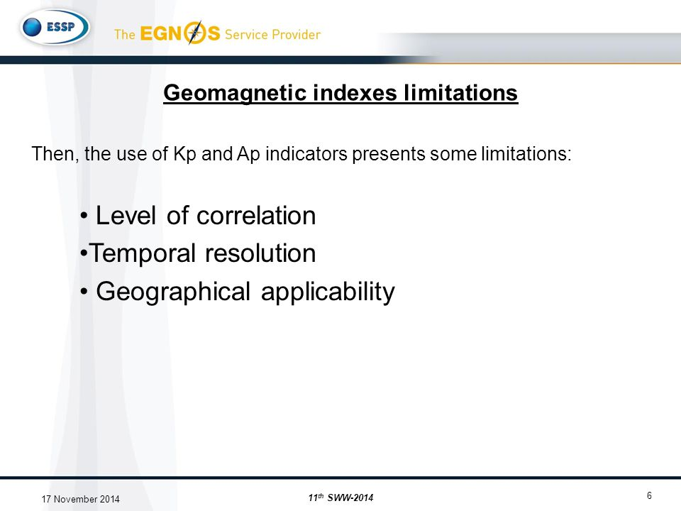 Geomagnetic indexes limitations 6 Then, the use of Kp and Ap indicators presents some limitations: Level of correlation Temporal resolution Geographical applicability 11 th SWW-2014 17 November 2014