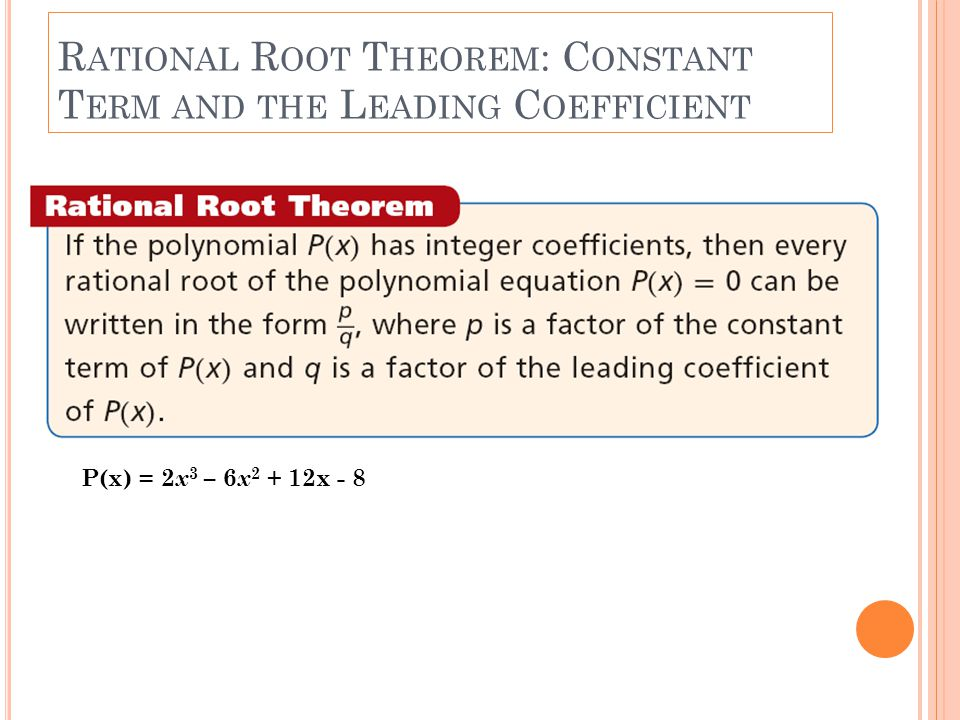 R ATIONAL R OOT T HEOREM : C ONSTANT T ERM AND THE L EADING C OEFFICIENT P(x) = 2 x 3 – 6 x 2 + 12x - 8