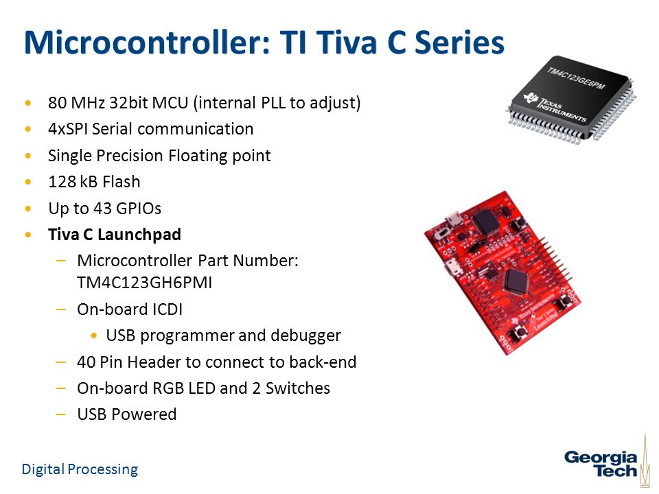 Microcontroller: TI Tiva C Series 80 MHz 32bit MCU (internal PLL to adjust) 4xSPI Serial communication Single Precision Floating point 128 kB Flash Up to 43 GPIOs Tiva C Launchpad –Microcontroller Part Number: TM4C123GH6PMI –On-board ICDI USB programmer and debugger –40 Pin Header to connect to back-end –On-board RGB LED and 2 Switches –USB Powered Digital Processing