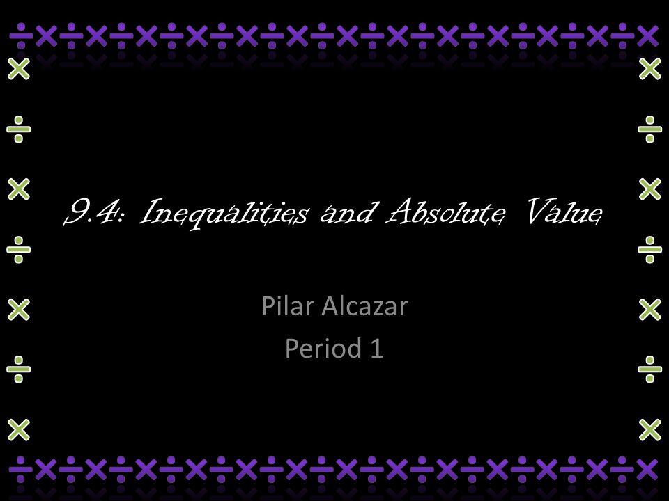 9.4: Inequalities and Absolute Value Pilar Alcazar Period 1