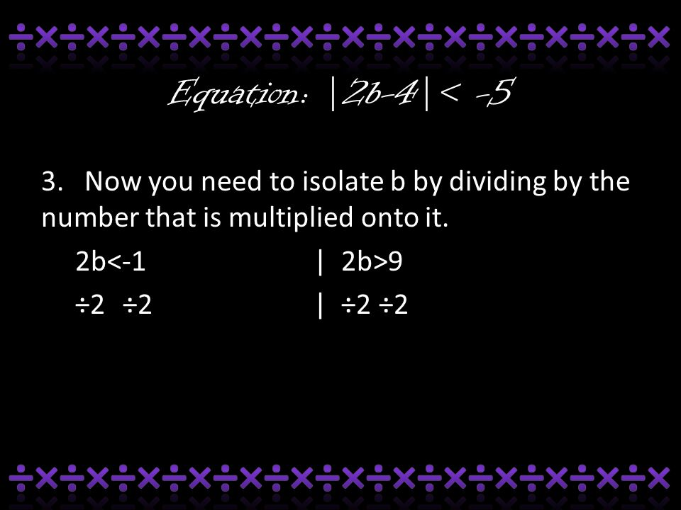 Equation: |2b-4|< -5 3. Now you need to isolate b by dividing by the number that is multiplied onto it. 2b 9 ÷2 ÷2| ÷2 ÷2
