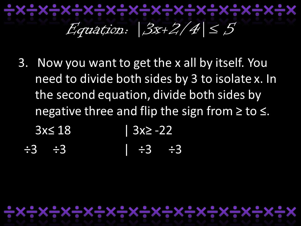 Equation: |3x+2/4|≤ 5 3. Now you want to get the x all by itself. You need to divide both sides by 3 to isolate x. In the second equation, divide both