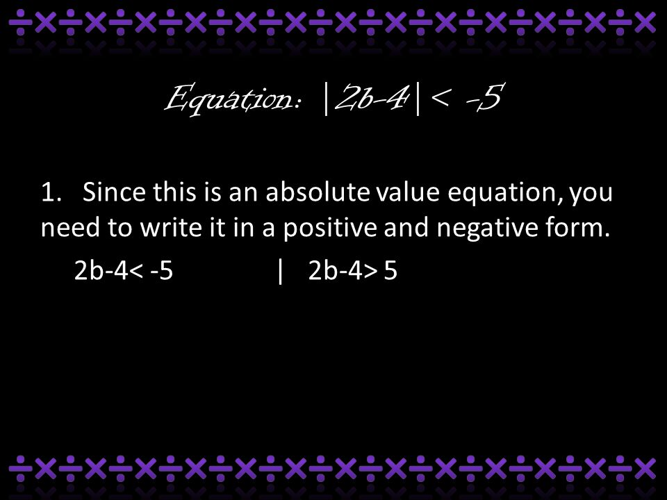 Equation: |2b-4|< -5 1. Since this is an absolute value equation, you need to write it in a positive and negative form. 2b-4 5