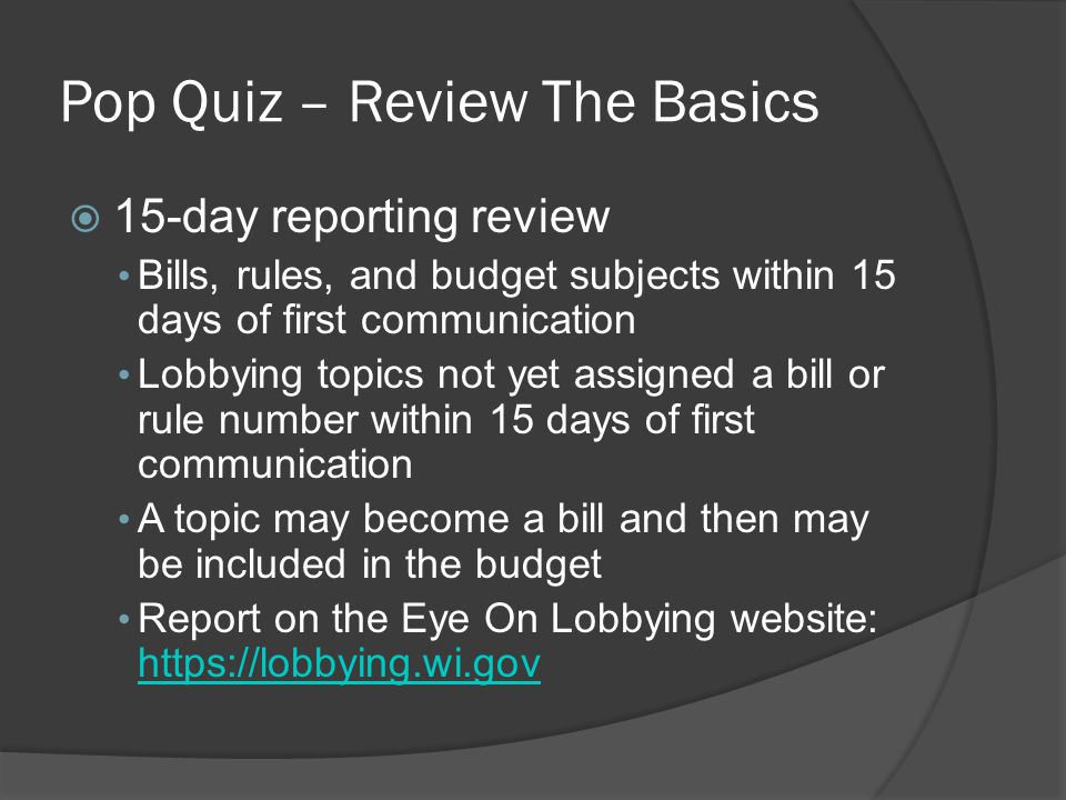 Pop Quiz – Review The Basics  15-day reporting review Bills, rules, and budget subjects within 15 days of first communication Lobbying topics not yet assigned a bill or rule number within 15 days of first communication A topic may become a bill and then may be included in the budget Report on the Eye On Lobbying website: https://lobbying.wi.gov https://lobbying.wi.gov