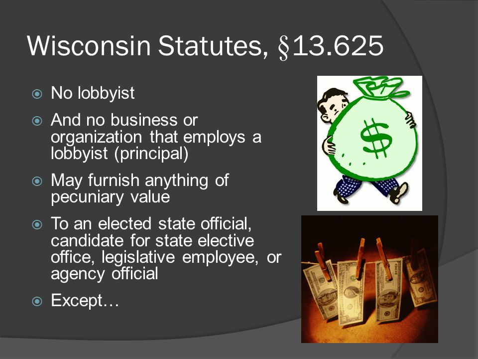 Wisconsin Statutes, §13.625  No lobbyist  And no business or organization that employs a lobbyist (principal)  May furnish anything of pecuniary value  To an elected state official, candidate for state elective office, legislative employee, or agency official  Except…