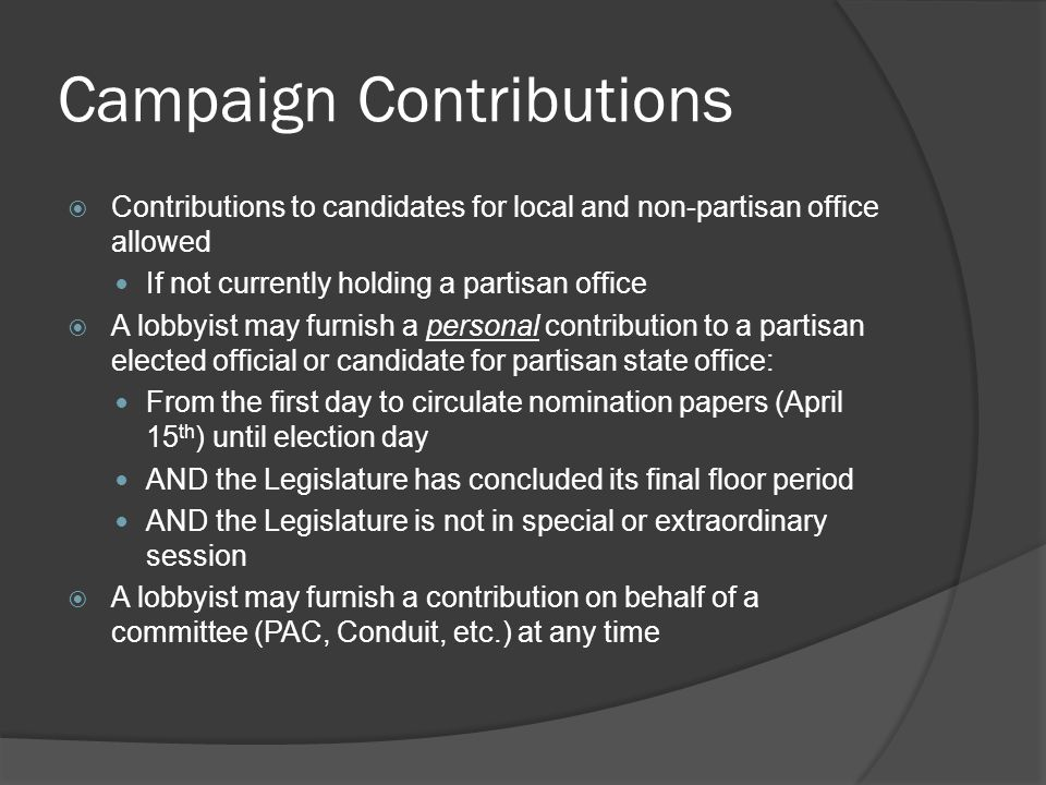 Campaign Contributions  Contributions to candidates for local and non-partisan office allowed If not currently holding a partisan office  A lobbyist may furnish a personal contribution to a partisan elected official or candidate for partisan state office: From the first day to circulate nomination papers (April 15 th ) until election day AND the Legislature has concluded its final floor period AND the Legislature is not in special or extraordinary session  A lobbyist may furnish a contribution on behalf of a committee (PAC, Conduit, etc.) at any time