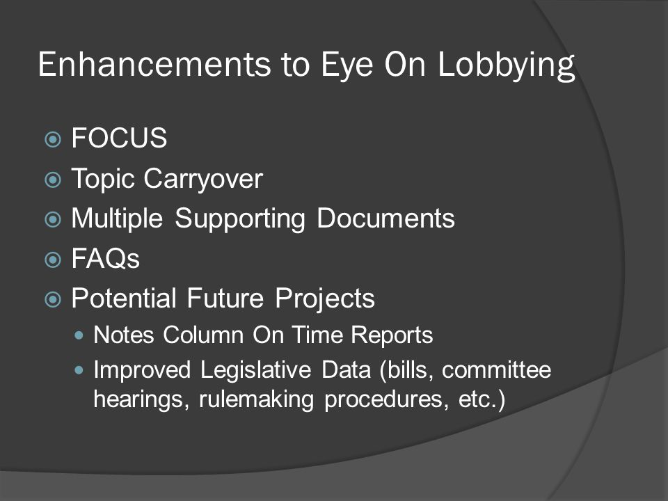 Enhancements to Eye On Lobbying  FOCUS  Topic Carryover  Multiple Supporting Documents  FAQs  Potential Future Projects Notes Column On Time Reports Improved Legislative Data (bills, committee hearings, rulemaking procedures, etc.)