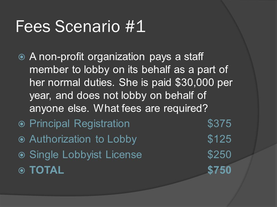 Fees Scenario #1  A non-profit organization pays a staff member to lobby on its behalf as a part of her normal duties.