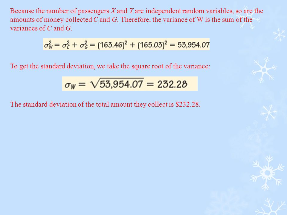 Because the number of passengers X and Y are independent random variables, so are the amounts of money collected C and G. Therefore, the variance of W