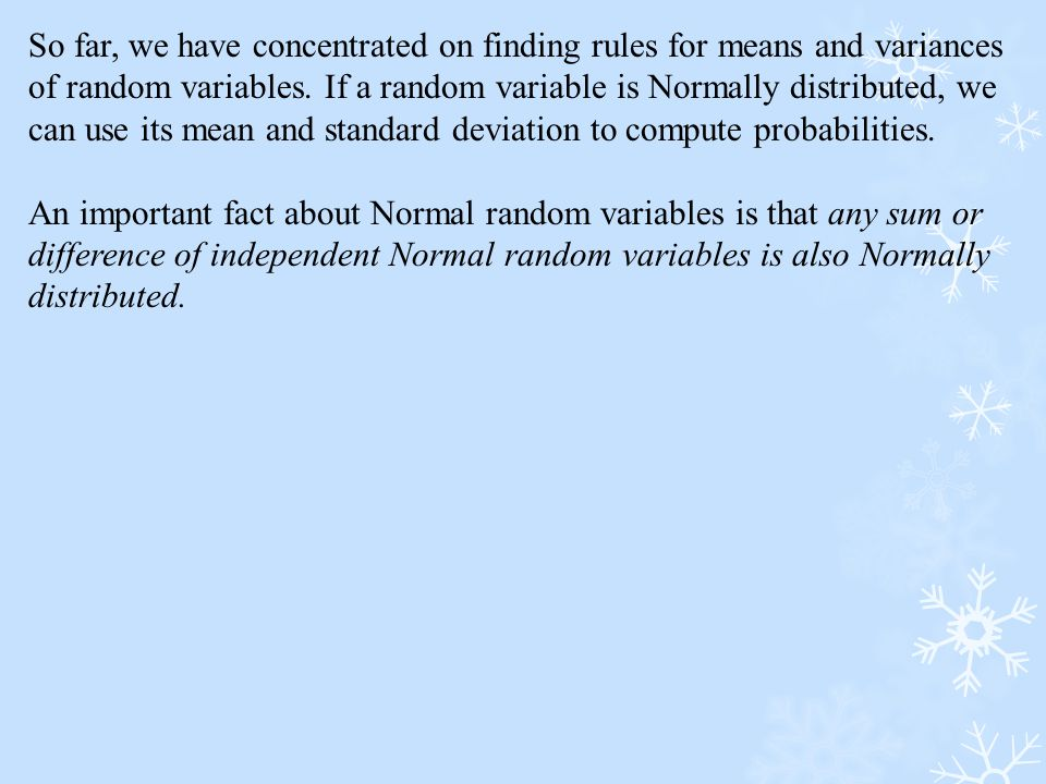 So far, we have concentrated on finding rules for means and variances of random variables. If a random variable is Normally distributed, we can use it