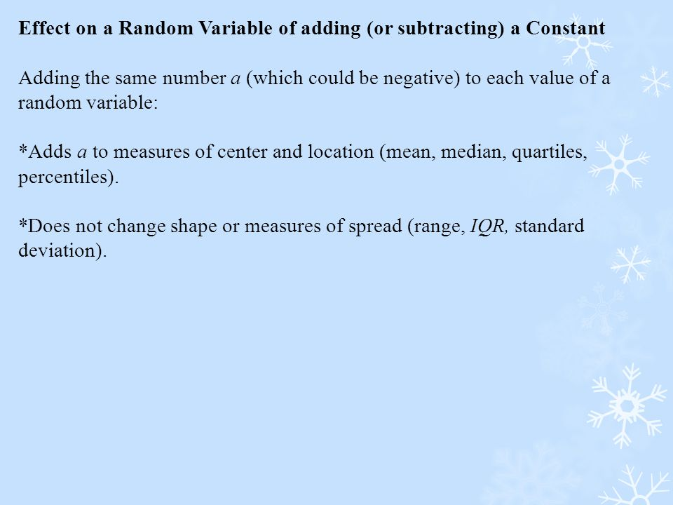 Effect on a Random Variable of adding (or subtracting) a Constant Adding the same number a (which could be negative) to each value of a random variabl