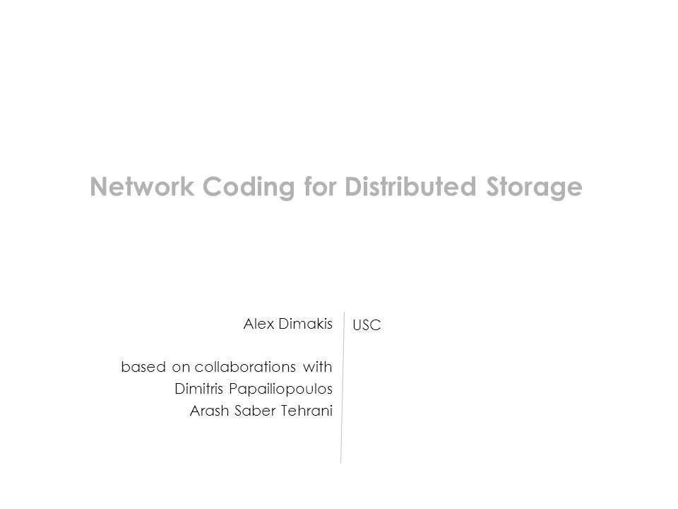 Alex Dimakis based on collaborations with Dimitris Papailiopoulos Arash Saber Tehrani USC Network Coding for Distributed Storage