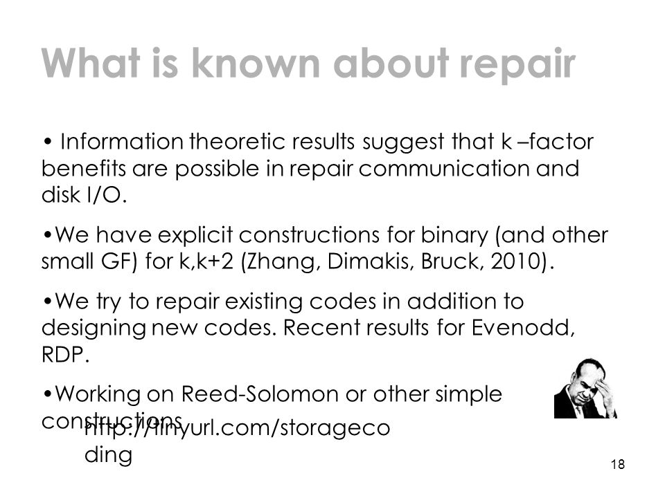 18 What is known about repair Information theoretic results suggest that k –factor benefits are possible in repair communication and disk I/O.