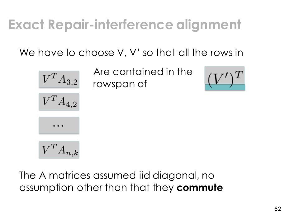 62 Exact Repair-interference alignment We have to choose V, V' so that all the rows in Are contained in the rowspan of The A matrices assumed iid diagonal, no assumption other than that they commute