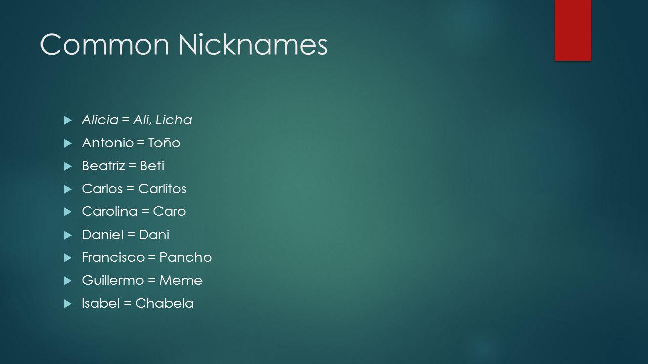 Common Nicknames  Alicia = Ali, Licha  Antonio = Toño  Beatriz = Beti  Carlos = Carlitos  Carolina = Caro  Daniel = Dani  Francisco = Pancho  Guillermo = Meme  Isabel = Chabela