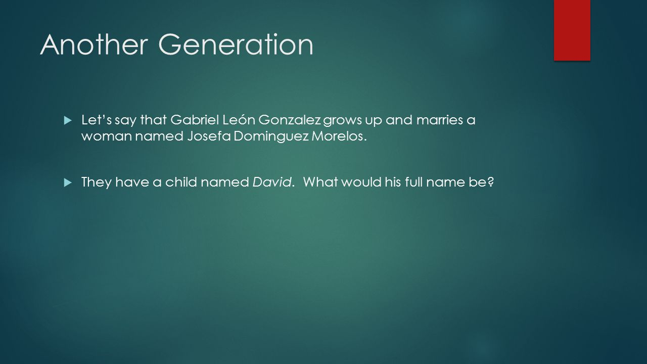 Another Generation  Let's say that Gabriel León Gonzalez grows up and marries a woman named Josefa Dominguez Morelos.