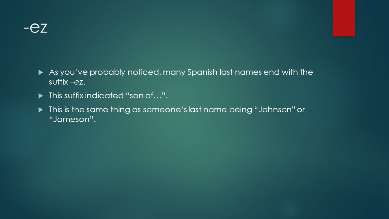 -ez  As you've probably noticed, many Spanish last names end with the suffix –ez.