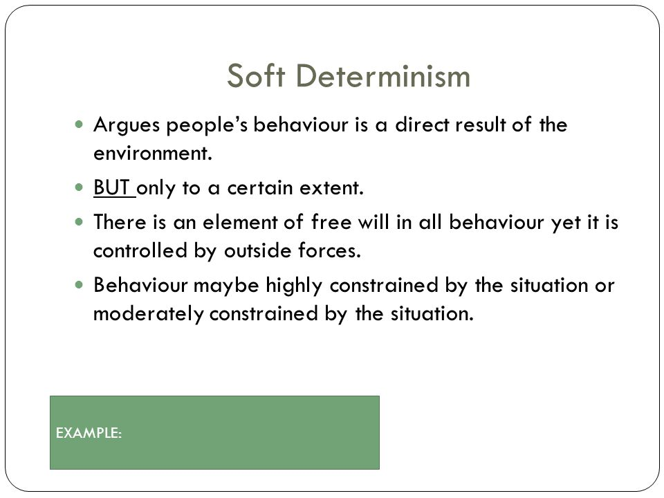 Soft Determinism Argues people's behaviour is a direct result of the environment. BUT only to a certain extent. There is an element of free will in al