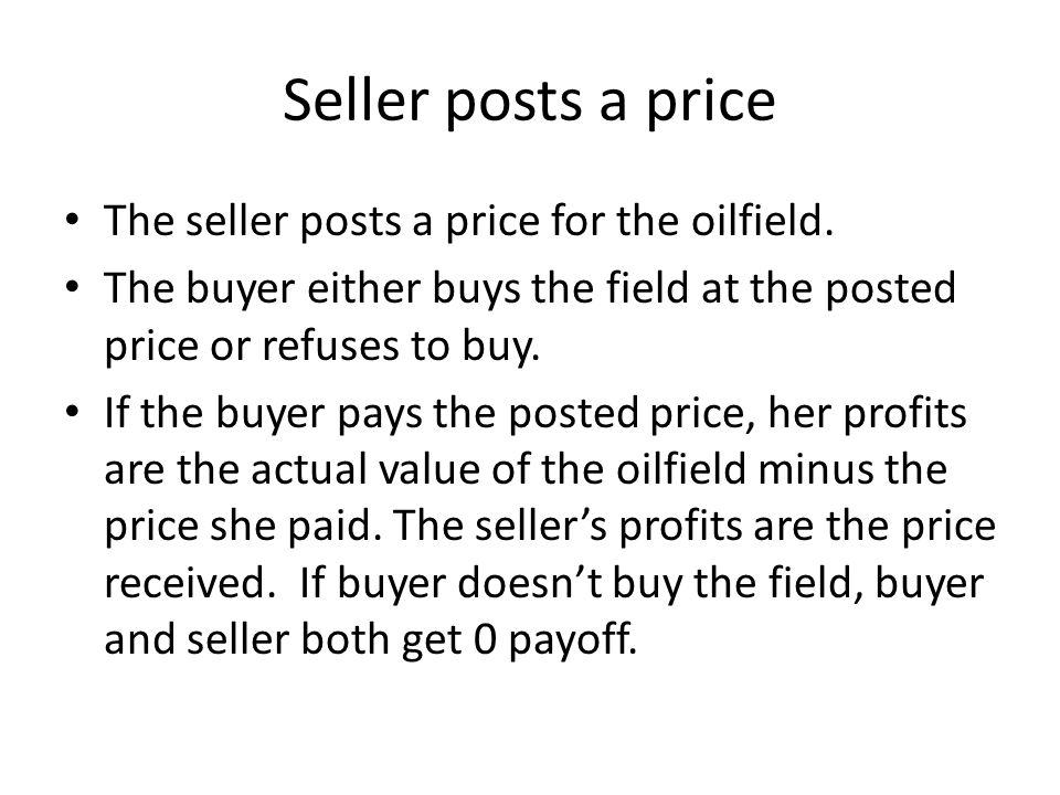 Seller posts a price The seller posts a price for the oilfield. The buyer either buys the field at the posted price or refuses to buy. If the buyer pa