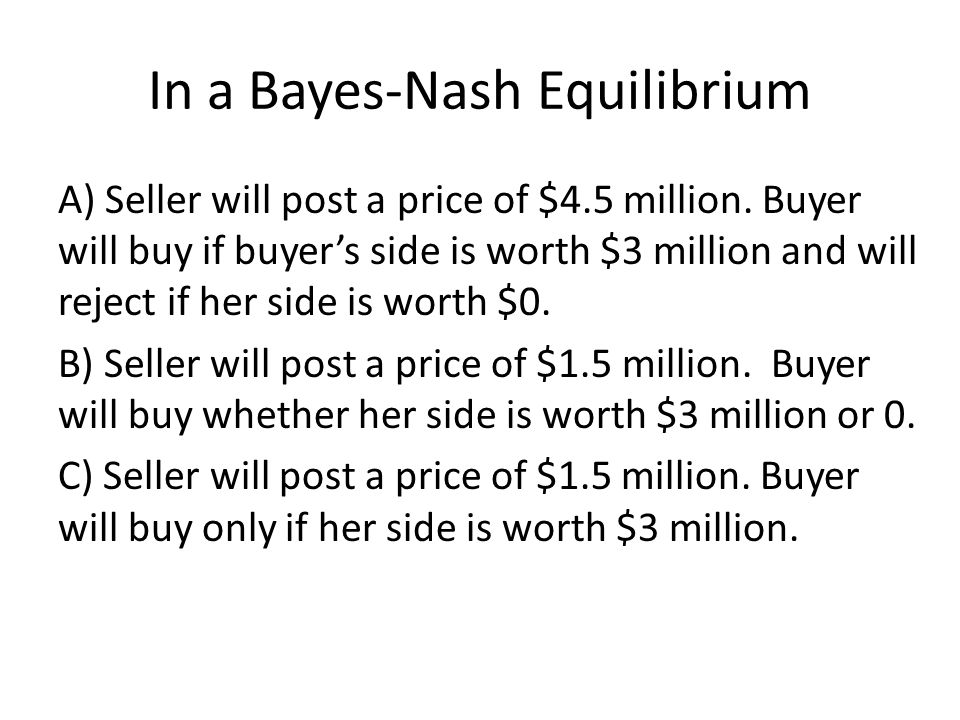 In a Bayes-Nash Equilibrium A) Seller will post a price of $4.5 million. Buyer will buy if buyer's side is worth $3 million and will reject if her sid