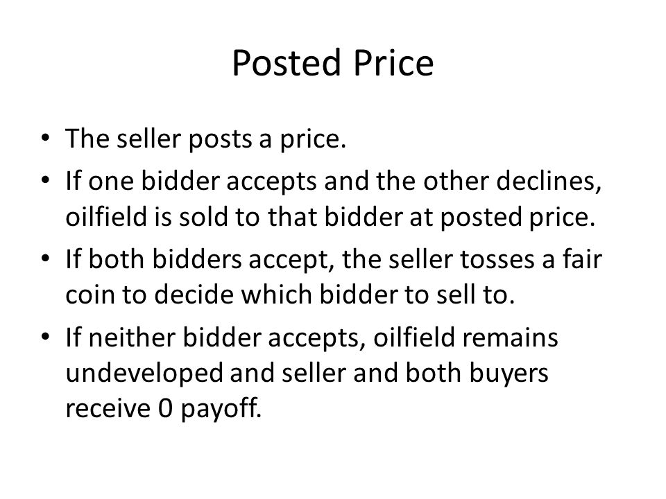 Posted Price The seller posts a price. If one bidder accepts and the other declines, oilfield is sold to that bidder at posted price. If both bidders