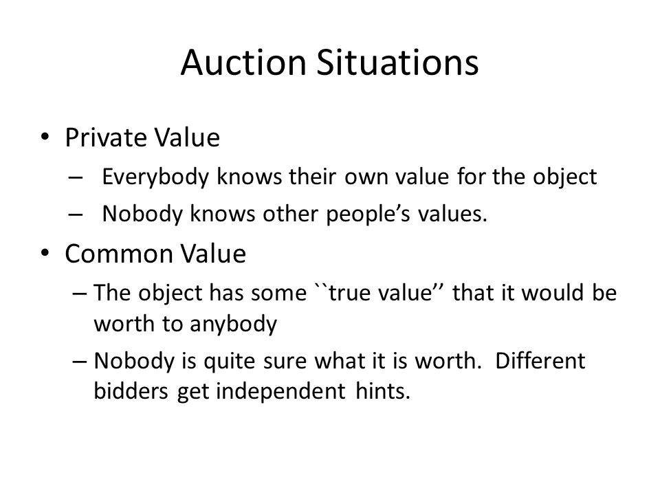 Auction Situations Private Value – Everybody knows their own value for the object – Nobody knows other people's values. Common Value – The object has