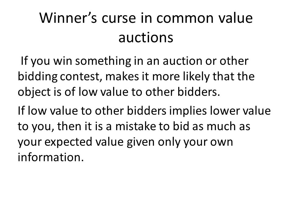 Winner's curse in common value auctions If you win something in an auction or other bidding contest, makes it more likely that the object is of low va