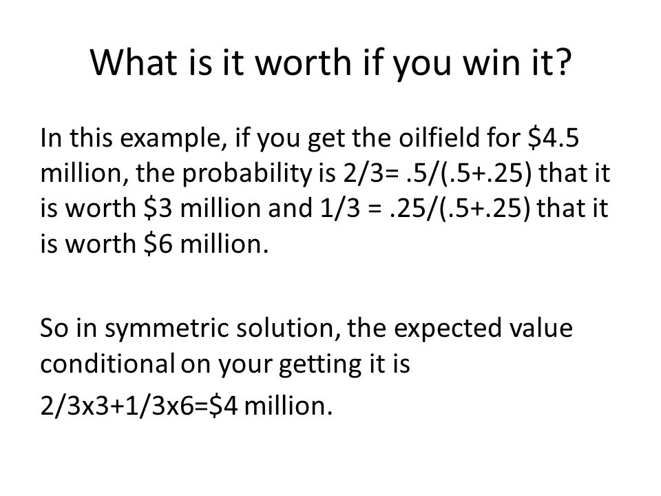 What is it worth if you win it? In this example, if you get the oilfield for $4.5 million, the probability is 2/3=.5/(.5+.25) that it is worth $3 mill