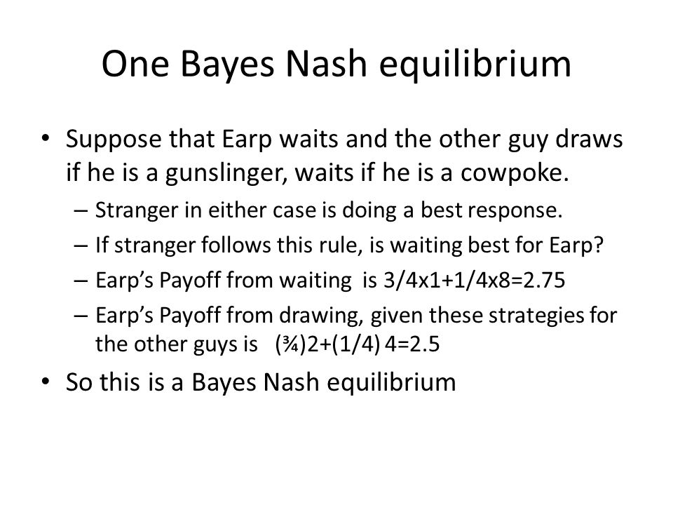 One Bayes Nash equilibrium Suppose that Earp waits and the other guy draws if he is a gunslinger, waits if he is a cowpoke. – Stranger in either case