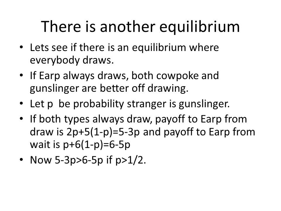 There is another equilibrium Lets see if there is an equilibrium where everybody draws. If Earp always draws, both cowpoke and gunslinger are better o