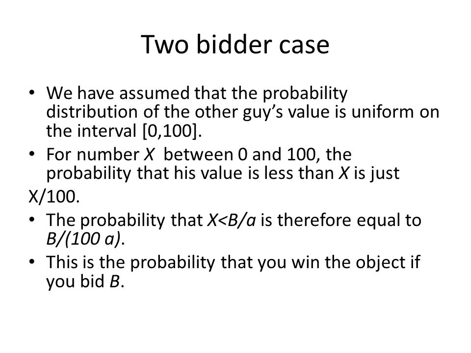Two bidder case We have assumed that the probability distribution of the other guy's value is uniform on the interval [0,100]. For number X between 0