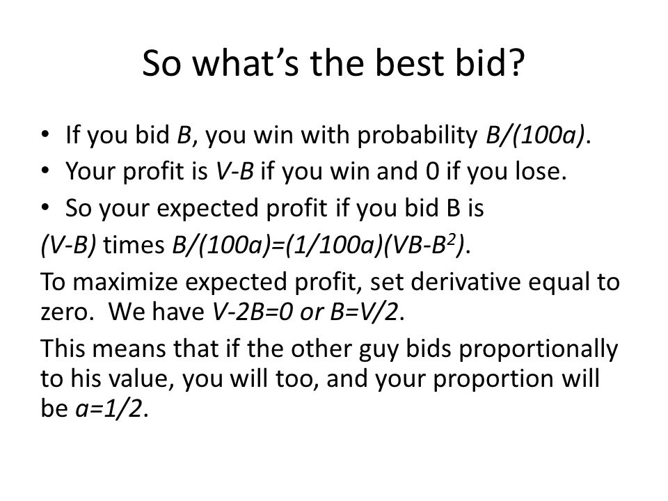 So what's the best bid? If you bid B, you win with probability B/(100a). Your profit is V-B if you win and 0 if you lose. So your expected profit if y