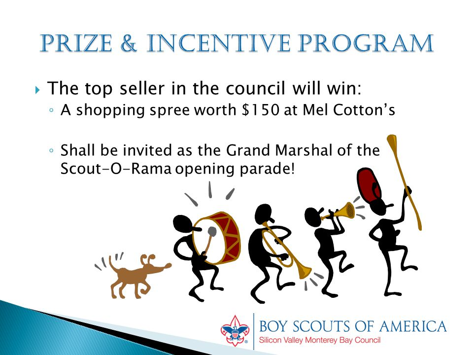  The top seller in the council will win: ◦ A shopping spree worth $150 at Mel Cotton's ◦ Shall be invited as the Grand Marshal of the Scout-O-Rama opening parade!
