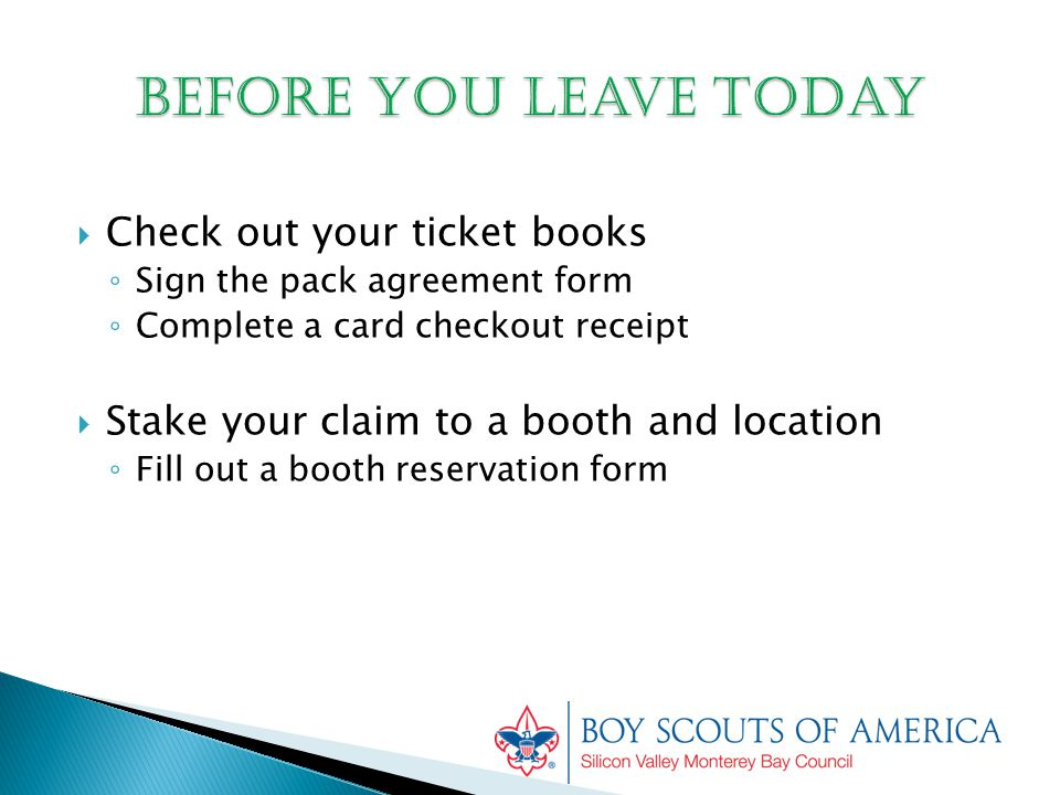  Check out your ticket books ◦ Sign the pack agreement form ◦ Complete a card checkout receipt  Stake your claim to a booth and location ◦ Fill out a booth reservation form