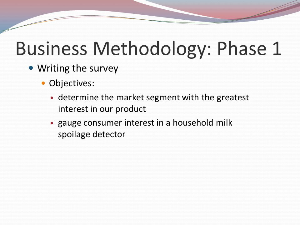 Business Methodology: Phase 1 Writing the survey Objectives: determine the market segment with the greatest interest in our product gauge consumer int