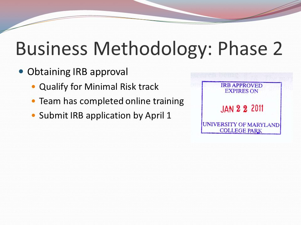 Business Methodology: Phase 2 Obtaining IRB approval Qualify for Minimal Risk track Team has completed online training Submit IRB application by April 1