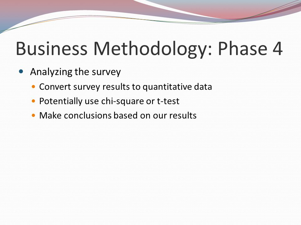 Business Methodology: Phase 4 Analyzing the survey Convert survey results to quantitative data Potentially use chi-square or t-test Make conclusions based on our results
