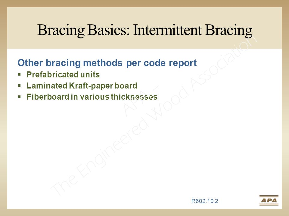 Bracing Basics: Intermittent Bracing Other bracing methods per code report  Prefabricated units  Laminated Kraft-paper board  Fiberboard in various thicknesses R602.10.2 APA – The Engineered Wood Association