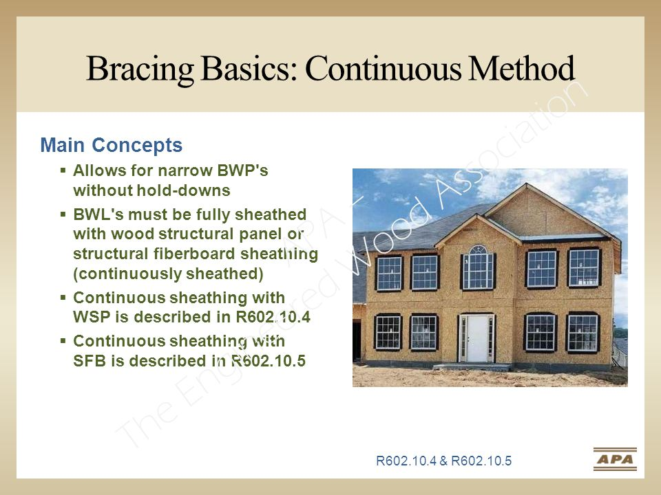 Bracing Basics: Continuous Method Main Concepts  Allows for narrow BWP s without hold-downs  BWL s must be fully sheathed with wood structural panel or structural fiberboard sheathing (continuously sheathed)  Continuous sheathing with WSP is described in R602.10.4  Continuous sheathing with SFB is described in R602.10.5 R602.10.4 & R602.10.5 APA – The Engineered Wood Association