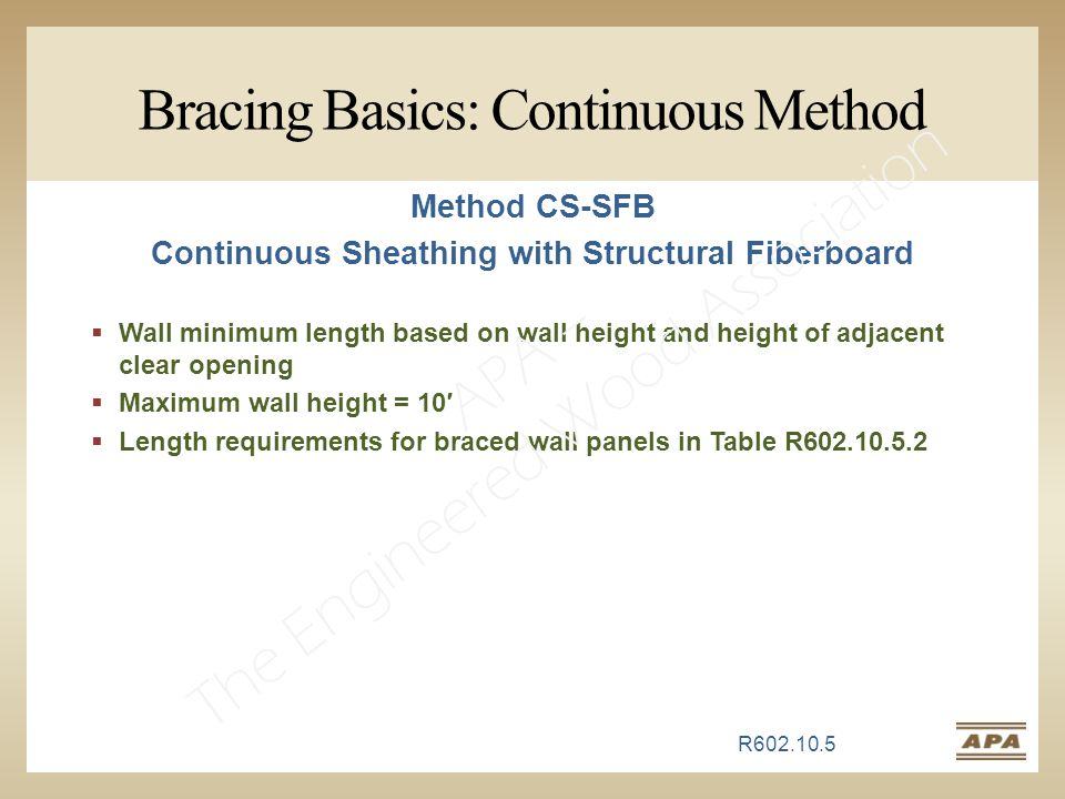 Bracing Basics: Continuous Method R602.10.5 Method CS-SFB Continuous Sheathing with Structural Fiberboard  Wall minimum length based on wall height and height of adjacent clear opening  Maximum wall height = 10′  Length requirements for braced wall panels in Table R602.10.5.2 APA – The Engineered Wood Association