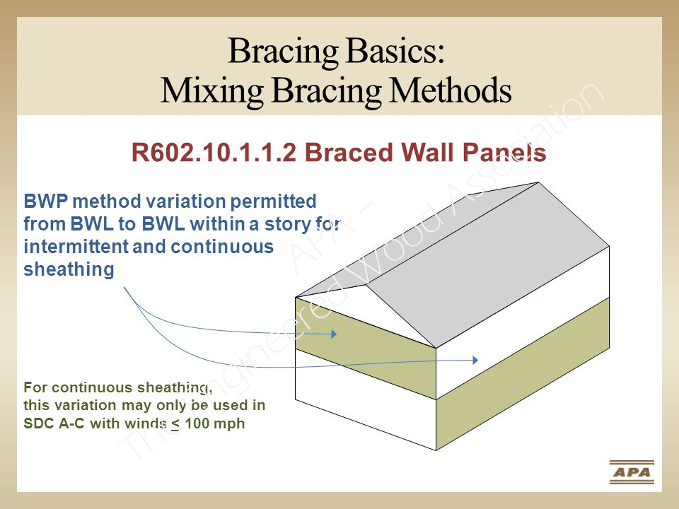 BWP method variation permitted from BWL to BWL within a story for intermittent and continuous sheathing For continuous sheathing, this variation may only be used in SDC A-C with winds < 100 mph R602.10.1.1.2 Braced Wall Panels Bracing Basics: Mixing Bracing Methods APA – The Engineered Wood Association