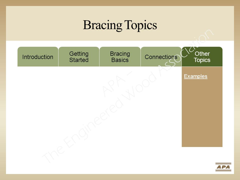 Bracing Topics Introduction Getting Started Bracing Basics Connections Other Topics Examples APA – The Engineered Wood Association